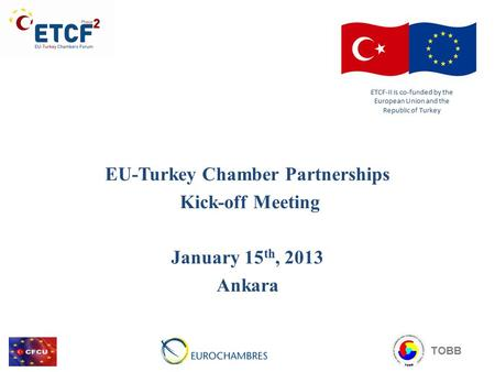 EU-Turkey Chamber Partnerships Kick-off Meeting January 15 th, 2013 Ankara ETCF-II is co-funded by the European Union and the Republic of Turkey TOBB.