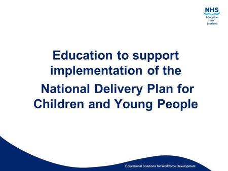 Educational Solutions for Workforce Development Education to support implementation of the National Delivery Plan for Children and Young People.