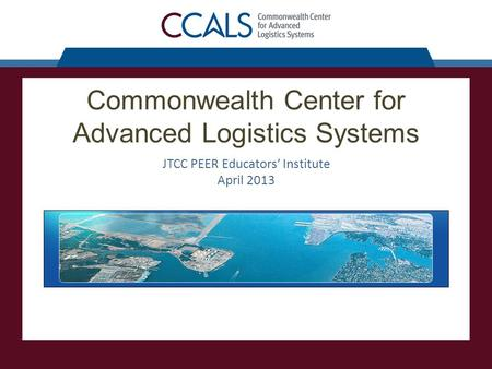 Commonwealth Center for Advanced Logistics Systems JTCC PEER Educators' Institute April 2013.