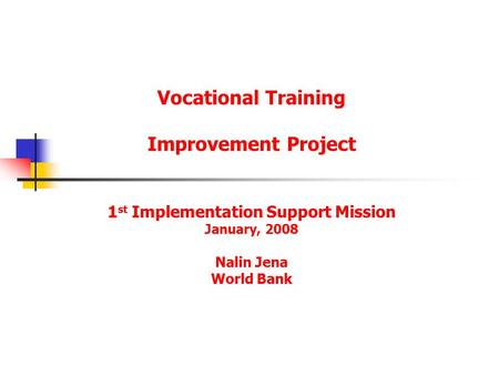 Vocational Training Improvement Project 1 st Implementation Support Mission January, 2008 Nalin Jena World Bank.
