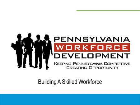 Building A Skilled Workforce. Pennsylvania's Workforce Development System 22 Workforce Investment Boards 22 Workforce Investment Boards 69 Pennsylvania.