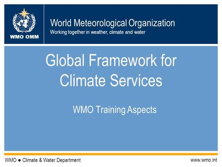 World Meteorological Organization Working together in weather, climate and water WMO OMM WMO ● Climate & Water Department www.wmo.int Global Framework.