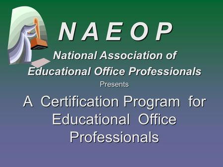 A Certification Program for Educational Office Professionals N A E O P National Association of Educational Office Professionals Presents.