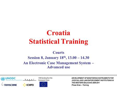 Croatia Statistical Training Courts Session 8, January 18 th, 13.00 – 14.30 An Electronic Case Management System – Advanced use With funding from the European.