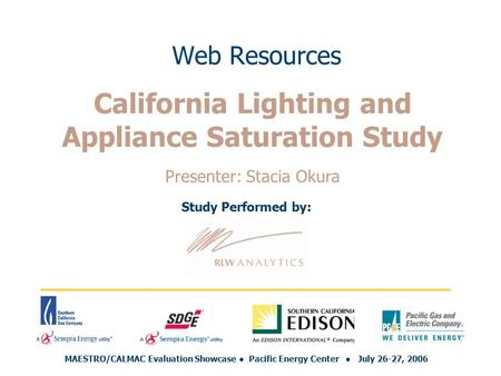 Web Resources Study Performed by: MAESTRO/CALMAC Evaluation Showcase ● Pacific Energy Center ● July 26-27, 2006 California Lighting and Appliance Saturation.
