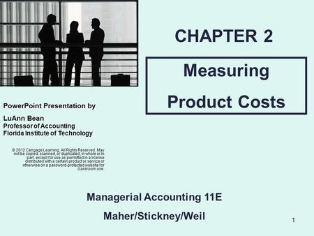 1 Measuring Product Costs CHAPTER 2 Managerial Accounting 11E Maher/Stickney/Weil © 2012 Cengage Learning. All Rights Reserved. May not be copied, scanned,