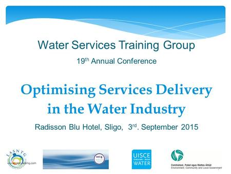 1 Water Services Training Group 19 th Annual Conference Optimising Services Delivery in the Water Industry Radisson Blu Hotel, Sligo, 3 rd. September 2015.