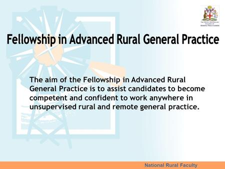 National Rural Faculty The aim of the Fellowship in Advanced Rural General Practice is to assist candidates to become competent and confident to work anywhere.