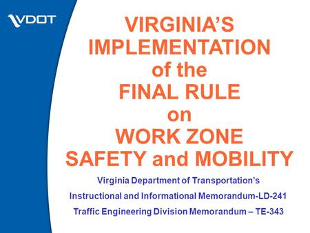 VIRGINIA'S IMPLEMENTATION of the FINAL RULE on WORK ZONE SAFETY and MOBILITY Virginia Department of Transportation's Instructional and Informational Memorandum-LD-241.