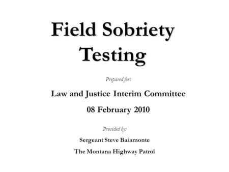 Field Sobriety Testing Provided by: Sergeant Steve Baiamonte The Montana Highway Patrol Prepared for: Law and Justice Interim Committee 08 February 2010.