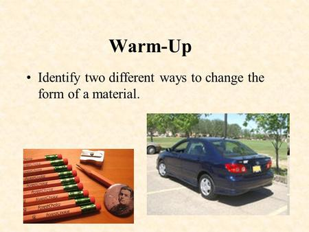 Warm-Up Identify two different ways to change the form of a material.