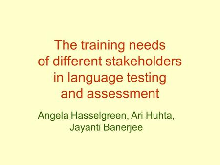 The training needs of different stakeholders in language testing and assessment Angela Hasselgreen, Ari Huhta, Jayanti Banerjee.