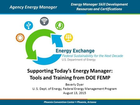 Phoenix Convention Center Phoenix, Arizona Supporting Today's Energy Manager: Tools and Training from DOE FEMP Agency Energy Manager Energy Manager Skill.