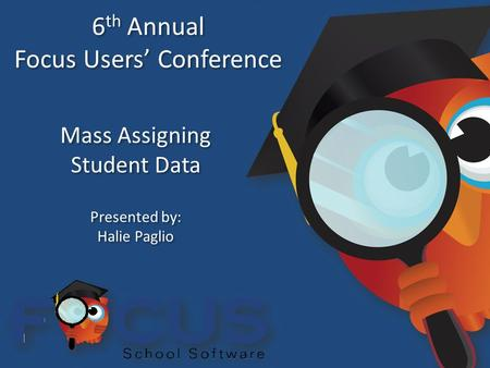 6 th Annual Focus Users' Conference 6 th Annual Focus Users' Conference Mass Assigning Student Data Mass Assigning Student Data Presented by: Halie Paglio.