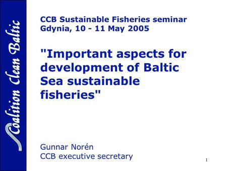 1 CCB Sustainable Fisheries seminar Gdynia, 10 - 11 May 2005 Important aspects for development of Baltic Sea sustainable fisheries Gunnar Norén CCB executive.