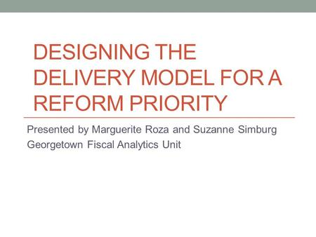 DESIGNING THE DELIVERY MODEL FOR A REFORM PRIORITY Presented by Marguerite Roza and Suzanne Simburg Georgetown Fiscal Analytics Unit.