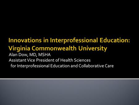 Alan Dow, MD, MSHA Assistant Vice President of Health Sciences for Interprofessional Education and Collaborative Care.
