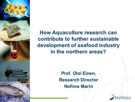 How Aquaculture research can contribute to further sustainable development of seafood industry in the northern areas? Prof. Olai Einen, Research Director.
