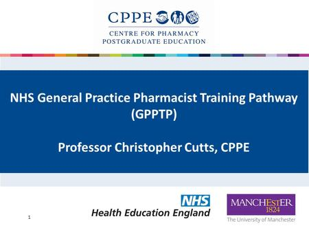 NHS General Practice Pharmacist Training Pathway (GPPTP) Professor Christopher Cutts, CPPE 1.