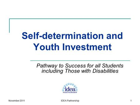 IDEA Partnership1 Self-determination and Youth Investment Pathway to Success for all Students including Those with Disabilities November 2011.