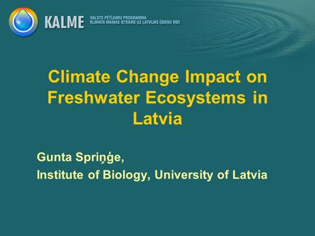 Climate Change Impact on Freshwater Ecosystems in Latvia Gunta Spriņģe, Institute of Biology, University of Latvia.
