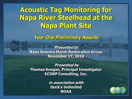 Acoustic Tag Monitoring for Napa River Steelhead at the Napa Plant Site Year One Preliminary Results Presented to Napa Sonoma Marsh Restoration Group.