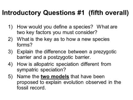 Introductory Questions #1 (fifth overall) 1)How would you define a species? What are two key factors you must consider? 2)What is the key as to how a new.