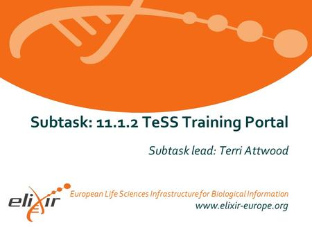 European Life Sciences Infrastructure for Biological Information www.elixir-europe.org Subtask: 11.1.2 TeSS Training Portal Subtask lead: Terri Attwood.