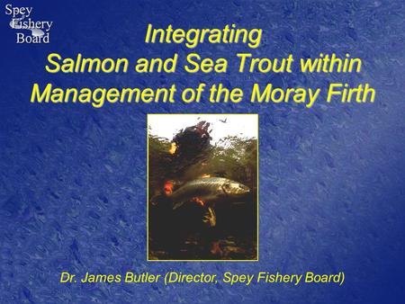 Integrating Salmon and Sea Trout within Management of the Moray Firth Dr. James Butler (Director, Spey Fishery Board)