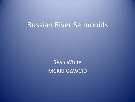 Russian River Salmonids Sean White MCRRFC&WCID. Salmonid 101 Taxonomy Life cycle Ecology Run timing Distribution Population status Recovery Efforts Questions.