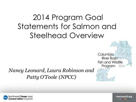2014 Program Goal Statements for Salmon and Steelhead Overview Nancy Leonard, Laura Robinson and Patty O'Toole (NPCC)