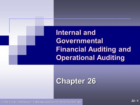 22 - 1 ©2006 Prentice Hall Business Publishing, Auditing 11/e, Arens/Beasley/Elder Internal and Governmental Financial Auditing and Operational Auditing.
