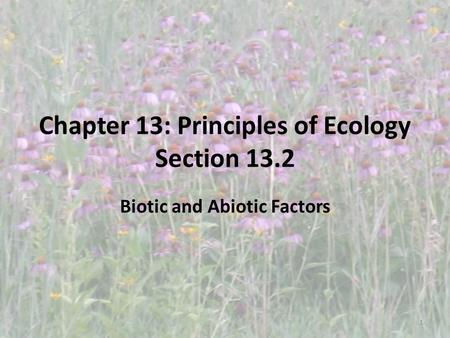 Chapter 13: Principles of Ecology Section 13.2 Biotic and Abiotic Factors 1.