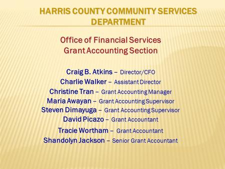 HARRIS COUNTY COMMUNITY SERVICES DEPARTMENT Office of Financial Services Grant Accounting Section Craig B. Atkins – Director/CFO Charlie Walker – Assistant.
