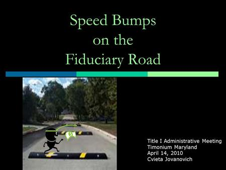 Speed Bumps on the Fiduciary Road Title I Administrative Meeting Timonium Maryland April 14, 2010 Cvieta Jovanovich.