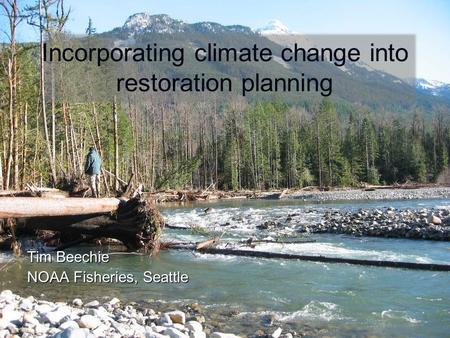 Tim Beechie NOAA Fisheries, Seattle Incorporating climate change into restoration planning.