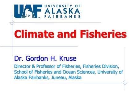 Climate and Fisheries Dr. Gordon H. Kruse Director & Professor of Fisheries, Fisheries Division, School of Fisheries and Ocean Sciences, University of.