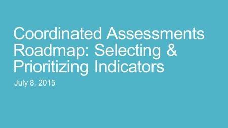 Coordinated Assessments Roadmap: Selecting & Prioritizing Indicators July 8, 2015.