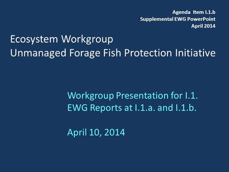 Ecosystem Workgroup Unmanaged Forage Fish Protection Initiative Workgroup Presentation for I.1. EWG Reports at I.1.a. and I.1.b. April 10, 2014 Agenda.