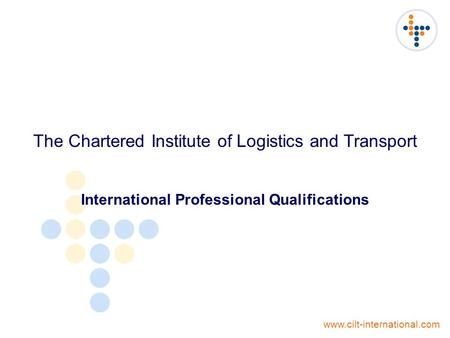 The Chartered Institute of Logistics and Transport International Professional Qualifications www.cilt-international.com.