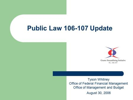 Public Law 106-107 Update Tyson Whitney Office of Federal Financial Management Office of Management and Budget August 30, 2006.