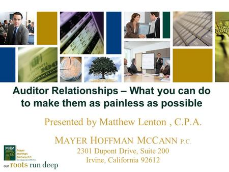 Auditor Relationships – What you can do to make them as painless as possible Presented by Matthew Lenton, C.P.A. M AYER H OFFMAN M C C ANN P.C. 2301 Dupont.