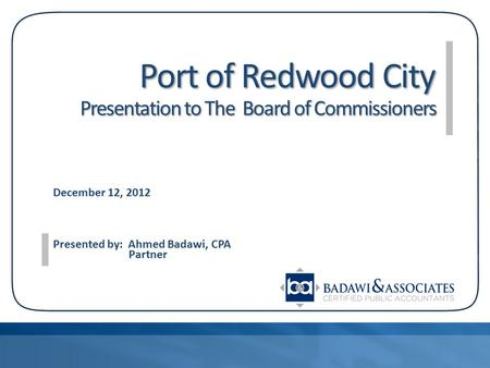 Port of Redwood City Presentation to The Board of Commissioners Port of Redwood City Presentation to The Board of Commissioners December 12, 2012 Presented.