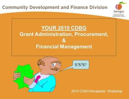 2010 CDBG Recipients' Workshop YOUR 2010 CDBG Grant Administration, Procurement, & Financial Management $?$?$?