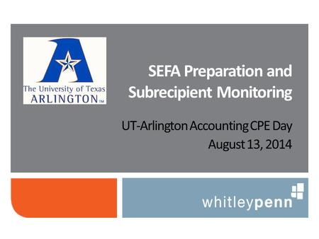 UT-Arlington Accounting CPE Day August 13, 2014 SEFA Preparation and Subrecipient Monitoring.