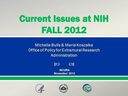  Presented By: NameTitleOffice PresentationTitle NCURA November 2012 Michelle Bulls & Maria Koszalka Office of Policy for Extramural Research Administration.