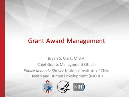 Grant Award Management Bryan S. Clark, M.B.A. Chief Grants Management Officer Eunice Kennedy Shriver National Institute of Child Health and Human Development.