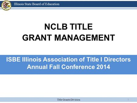 Title Grants Division Illinois State Board of Education 1 NCLB TITLE GRANT MANAGEMENT ISBE Illinois Association of Title I Directors Annual Fall Conference.