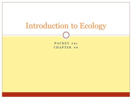PACKET #21 CHAPTER #6 Introduction to Ecology. Introduction Ecology  The scientific study of the interactions between organisms and the environment 