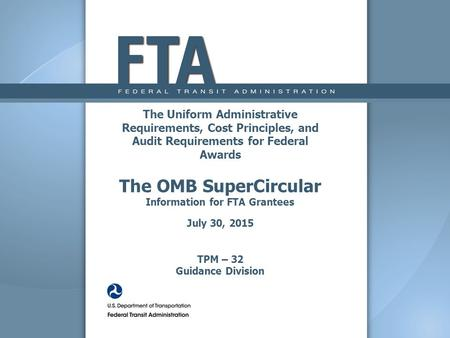 The Uniform Administrative Requirements, Cost Principles, and Audit Requirements for Federal Awards The OMB SuperCircular Information for FTA Grantees.